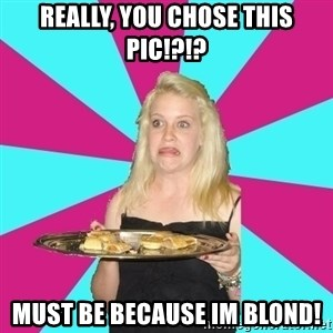 Weird Thea - Really, you chose this pic!?!? Must be because im blond!