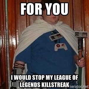 Fat nerd - For you I would stop my league of legends killstreak