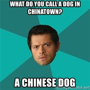 Anti Joke Castiel - what do you call a dog in chinatown? a chinese dog