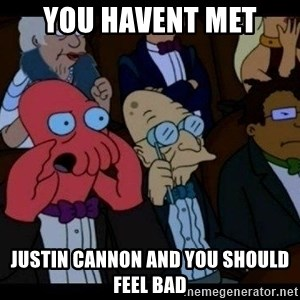 Zoidberg - YOU HAVENT MET JUSTIN CANNON AND YOU SHOULD FEEL BAD