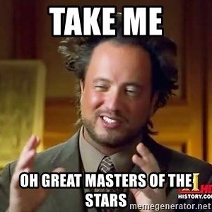 Ancient Aliens - Take me oh great masters of the stars