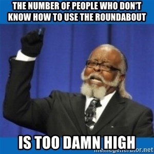 Too damn high - THe number of people who don't know how to use the roundabout is too damn high