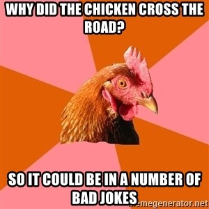 Anti Joke Chicken - why did the chicken cross the road? so it could be in a number of bad jokes