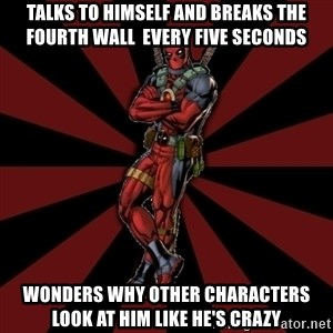 FTFW Deadpool - Talks to himself and Breaks the fourth wall  every five seconds Wonders why other characters look at him like he's crazy