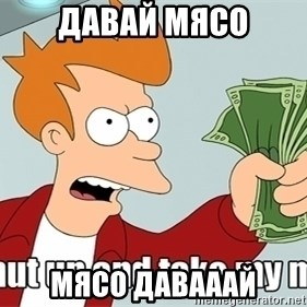 Shut Up And Take My Money - давай мясо мясо давааай