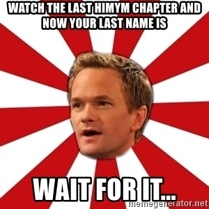 Barny Stinson - watch the last himym chapter and now your last name is wait for it...