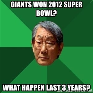 High Expectations Asian Father - giants won 2012 super bowl?  what happen last 3 years?