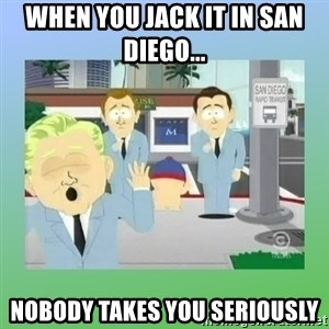 Jackin it in San Diego - When you jack it in San Diego... Nobody takes you seriously
