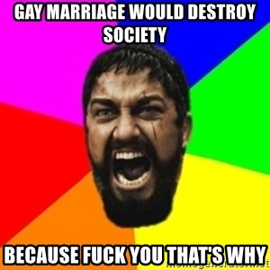 sparta - Gay marriage would destroy society because fuck you that's why