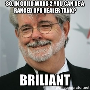 George Lucas - so, in guild wars 2 you can be a ranged dps healer tank? briliant