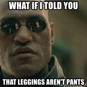 Scumbag Morpheus - What if i told you That leggings aren't pants