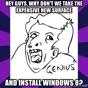 genius face rage - Hey guys, why don't we take the expensive new surface and install windows 8?
