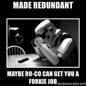 Sad Trooper - made redundant maybe ro-co can get you a forkie job