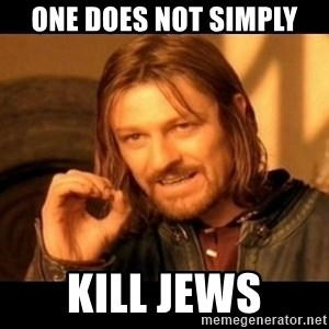Does not simply walk into mordor Boromir  - one does not simply kill jews