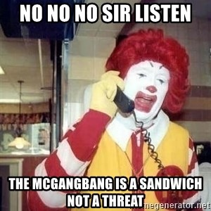 Ronald Mcdonald Call - No no no sir listen The mcgangbang is a sandwich not a threaT