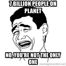 Dumb Bitch Meme - 7 billion people on planet no, you're not the only one