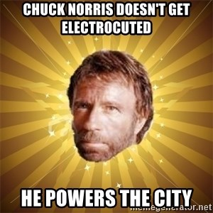Chuck Norris Advice - chuck norris DOESN'T get ELECTROCUTED   he powers the city