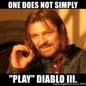 """Does not simply walk into mordor Boromir  - one does not simply """"play"""" diablo III."""