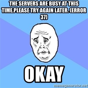 Okay Guy - The servers are busy at this time.Please try again later. (Error 37) Okay