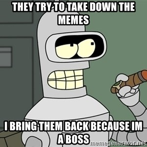 Bender - They try to take down the memes i bring them back BECAUSE im a boss