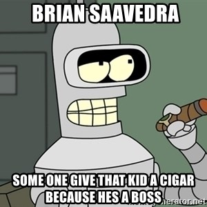 Bender -  BRIan Saavedra some one give that kid a cigar because hes a boss