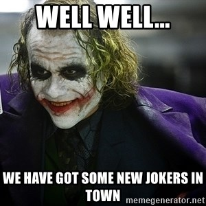 joker - Well well... we have got some new jokers in town