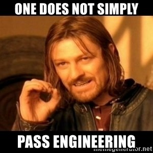 Does not simply walk into mordor Boromir  - one does not simply pass engineering