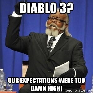 Rent Is Too Damn High - dIABLO 3? ouR EXPECTATIONS WERE TOO DAMN HIGH!