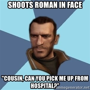 "Niko - Shoots Roman in face ""cousin, Can you pick me up from hospital?"""