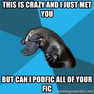 Podfic Platypus - This is crazy and I just met you but can I podfic all of Your Fic