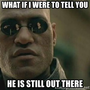 Scumbag Morpheus - What if i were to tell you he is still out there