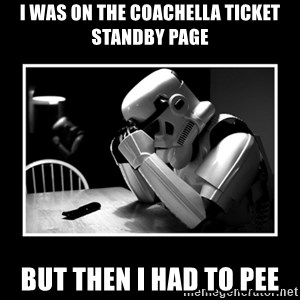 Sad Trooper - I was on the Coachella Ticket Standby Page But Then I Had To Pee