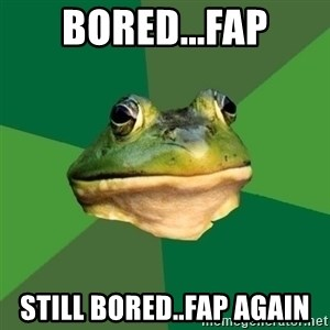 Foul Bachelor Frog - bored...fap still bored..fap again