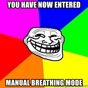 Trollface - you have now entered manual breathing mode