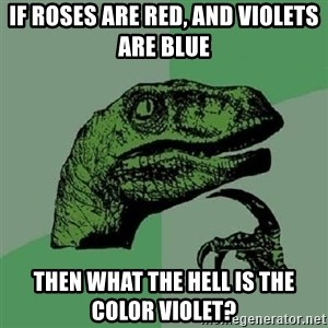 Philosoraptor - If roses are red, and violets are blue then what the hell is the color violet?