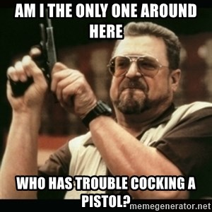am i the only one around here - am i the only one around here who has trouble cocking a pistol?