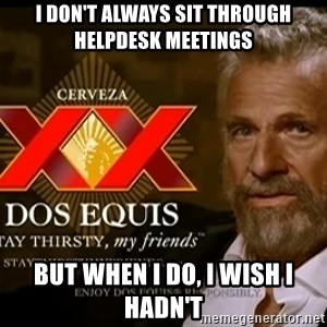 Dos Equis Man - I don't always sit through helpdesk meetings but when i do, i wish i hadn't