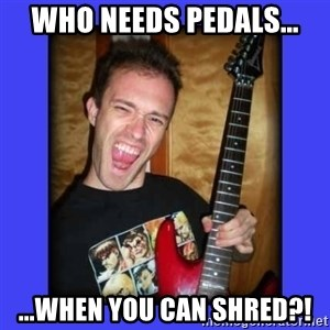 chilepollo - Who needs pedals... ...when you can shred?!