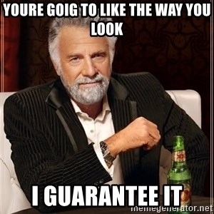 The Most Interesting Man In The World - youre goig to like the way you look i GUARANTEE it