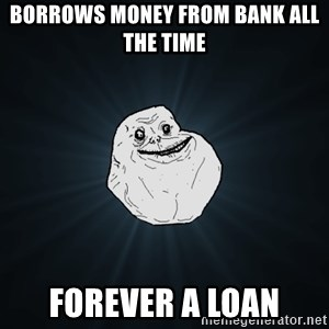 Forever Alone - Borrows money from bank all the time Forever a Loan