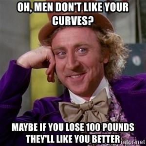 Willy Wonka - Oh, men don't like your curves? Maybe if you lose 100 pounds they'll like you better