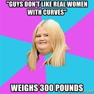 "Fat Girl - ""guys don't like real women with curves"" weighs 300 pounds"