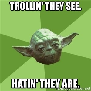 Advice Yoda Gives - Trollin' they see. Hatin' they are.