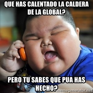 Fat Asian Kid - que has calentado la caldera de la global? pero tu sabes que pua has hecho?