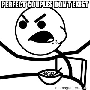 Cereal Guy Angry - perfect couples don't exist