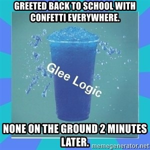 Glee Logic - Greeted back to school with confetti everywhere. None on the ground 2 minutes later.