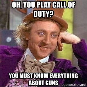 Willy Wonka - Oh, you play Call of duty? You must know everything about guns