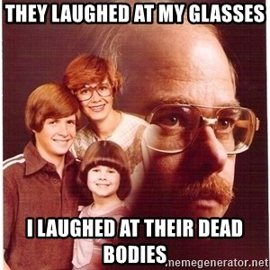 Vengeance Dad - They laughed at my glasses i laughed at their dead bodies