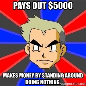 Professor Oak - pays out $5000 makes money by standing around doing nothing.