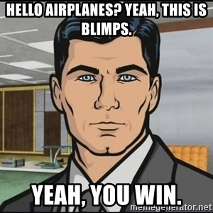 Archer - hello airplanes? yeah, this is blimps. Yeah, you win.
